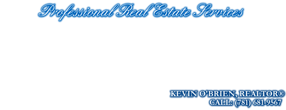 Professional Real Estate Services, KEVIN O'BRIEN, REALTOR®, CALL: (781) 681-9567
